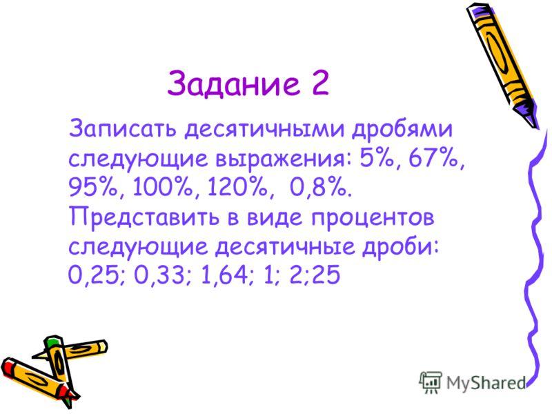Задание 2 Записать десятичными дробями следующие выражения: 5%, 67%, 95%, 100%, 120%, 0,8%. Представить в виде процентов следующие десятичные дроби: 0,25; 0,33; 1,64; 1; 2;25