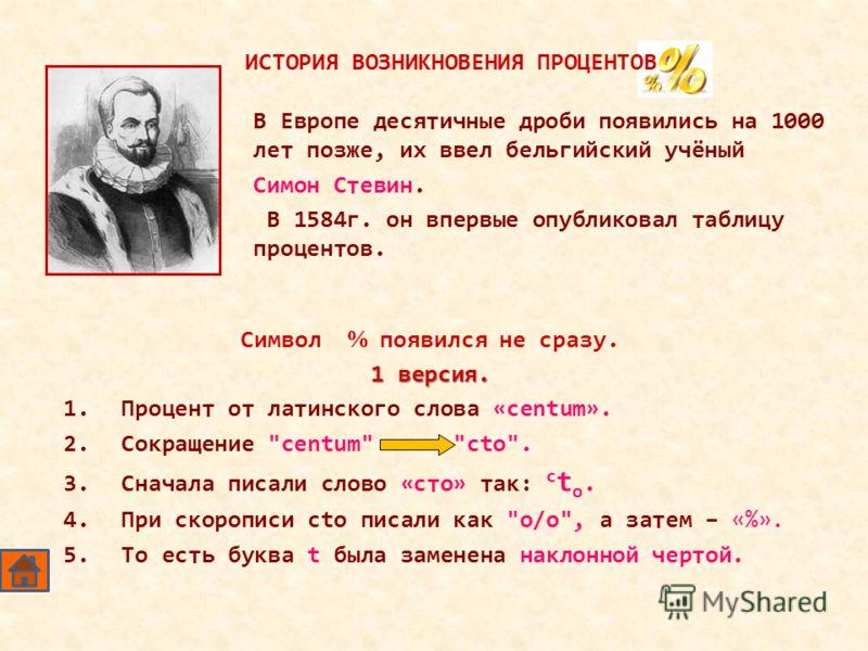 В Европе десятичные дроби появились на 1000 лет позже, их ввел бельгийский учёный Симон Стевин. В 1584г. он впервые опубликовал таблицу процентов. Символ появился не сразу. 1 версия. 1.Процент от латинского слова «centum». 2.Сокращение