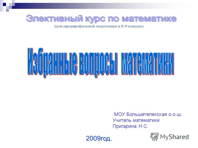 МОУ Большетелекская о.о.ш. Учитель математики Пригарина Н.С. 2009год.