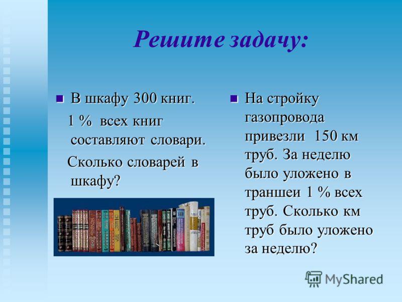 Решите задачу: В шкафу 300 книг. В шкафу 300 книг. 1 % всех книг составляют словари. 1 % всех книг составляют словари. Сколько словарей в шкафу? Сколько словарей в шкафу? На стройку газопровода привезли 150 км труб. За неделю было уложено в траншеи 1