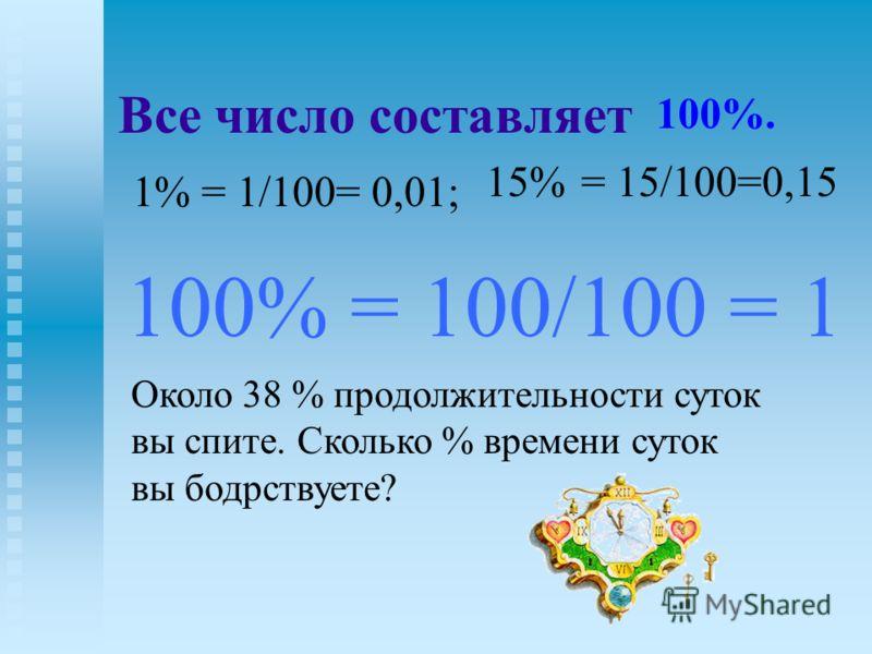 Все число составляет 1% = 1/100= 0,01; 100% = 100/100 = 1 Около 38 % продолжительности суток вы спите. Сколько % времени суток вы бодрствуете? 100%. 15%= 15/100=0,15