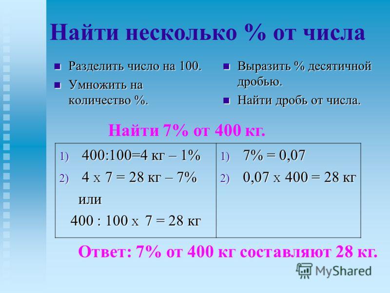 Найти несколько % от числа Разделить число на 100. Разделить число на 100. Умножить на количество %. Умножить на количество %. Выразить % десятичной дробью. Найти дробь от числа. Найти 7% от 400 кг. 1) 400:100=4 кг – 1% 2) 4 X 7 = 28 кг – 7% или или