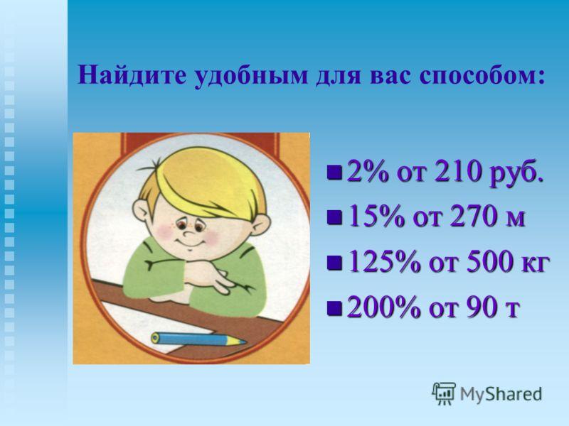 Найдите удобным для вас способом: 2% от 210 руб. 2% от 210 руб. 15% от 270 м 15% от 270 м 125% от 500 кг 125% от 500 кг 200% от 90 т 200% от 90 т