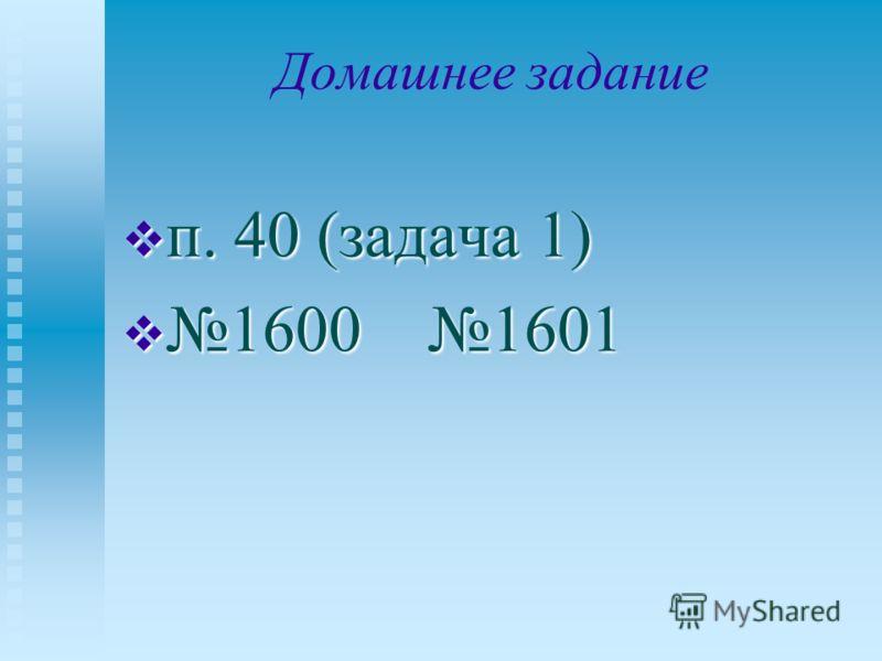 Домашнее задание п. 40 (задача 1) п. 40 (задача 1) 1600 1601 1600 1601