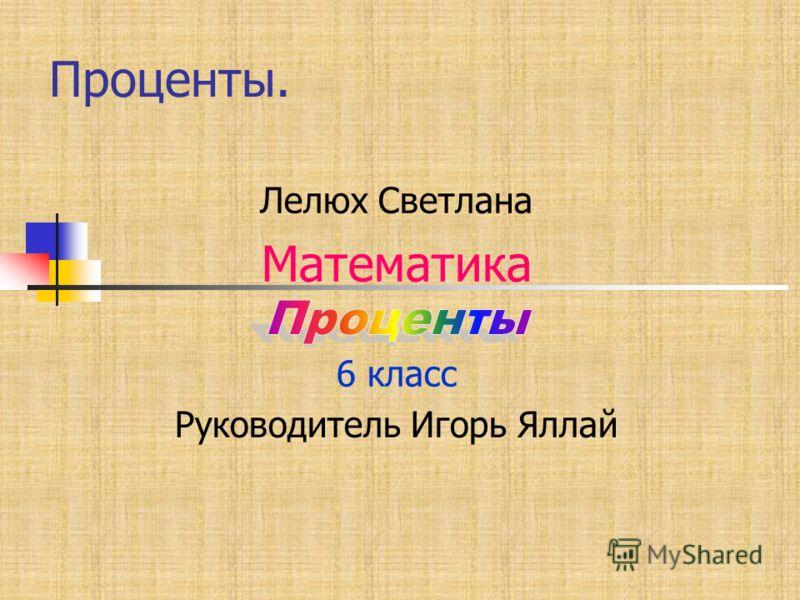 Проценты. Лелюх Светлана Математика 6 класс Руководитель Игорь Яллай
