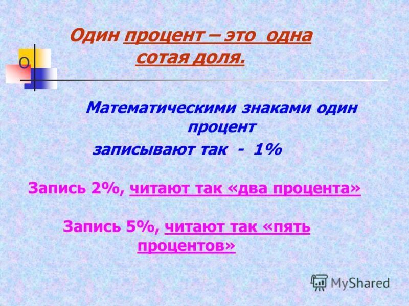 О Математическими знаками один процент Один процент – это одна сотая доля. записывают так - 1% Запись 2%, читают так «два процента» Запись 5%, читают так «пять процентов»