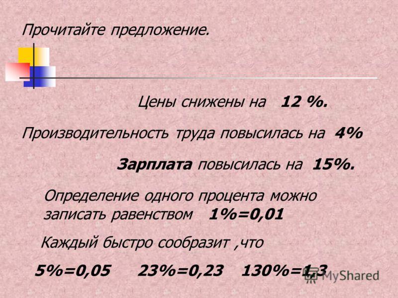 Цены снижены на 12 %. Прочитайте предложение. Определение одного процента можно записать равенством 1%=0,01 Каждый быстро сообразит,что 5%=0,05 23%=0,23 130%=1,3 Зарплата повысилась на 15%. Производительность труда повысилась на 4%