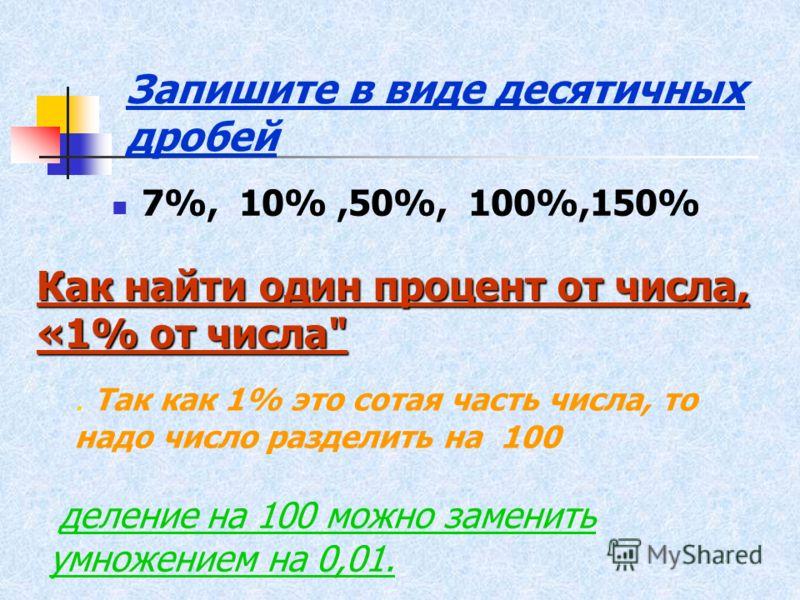 Запишите в виде десятичных дробей 7%, 10%,50%, 100%,150% Как найти один процент от числа, «1% от числа. Так как 1% это сотая часть числа, то надо число разделить на 100 деление на 100 можно заменить умножением на 0,01.