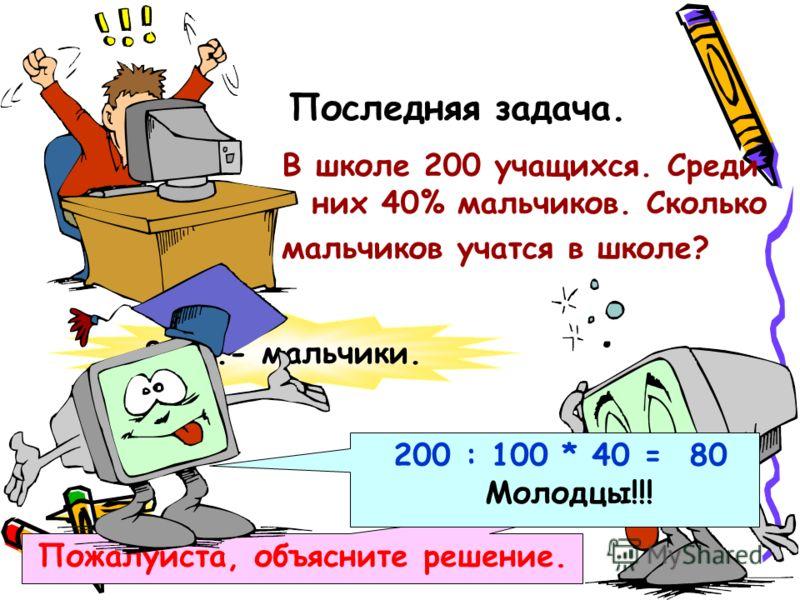 Последняя задача. В школе 200 учащихся. Среди них 40% мальчиков. Сколько мальчиков учатся в школе? 80уч.- мальчики. Пожалуйста, объясните решение. 200 : 100 * 40 = 80 Молодцы!!!