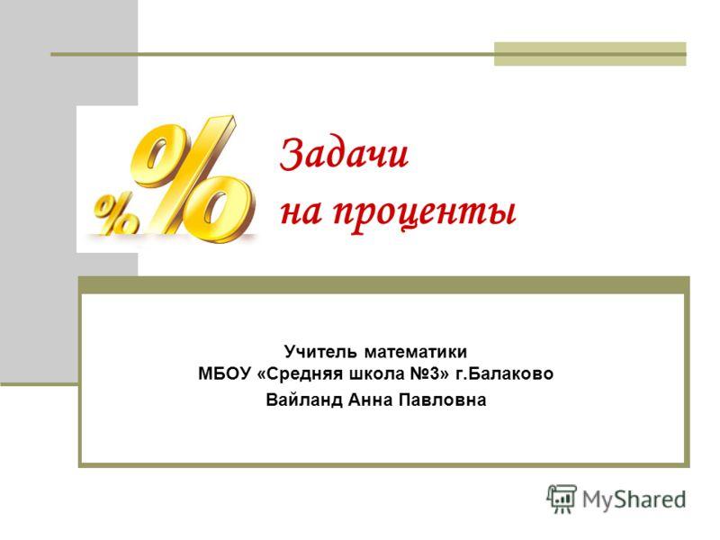 Задачи на проценты Учитель математики МБОУ «Средняя школа 3» г.Балаково Вайланд Анна Павловна