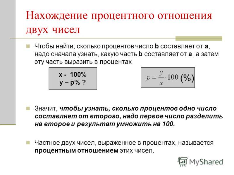 Чтобы найти, сколько процентов число b составляет от а, надо сначала узнать, какую часть b составляет от а, а затем эту часть выразить в процентах Значит, чтобы узнать, сколько процентов одно число составляет от второго, надо первое число разделить н