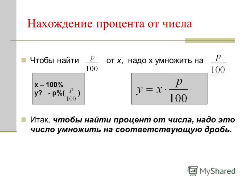 Нахождение процента от числа Чтобы найти от x, надо x умножить на Итак, чтобы найти процент от числа, надо это число умножить на соответствующую дробь. x – 100% y? - p%( )
