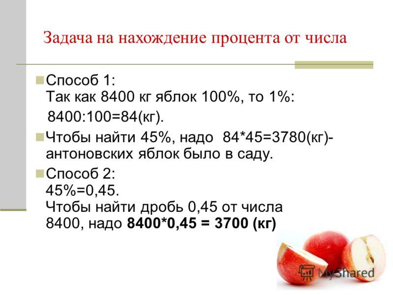 Способ 1: Так как 8400 кг яблок 100%, то 1%: 8400:100=84(кг). Чтобы найти 45%, надо 84*45=3780(кг)- антоновских яблок было в саду. Способ 2: 45%=0,45. Чтобы найти дробь 0,45 от числа 8400, надо 8400*0,45 = 3700 (кг) Задача на нахождение процента от ч