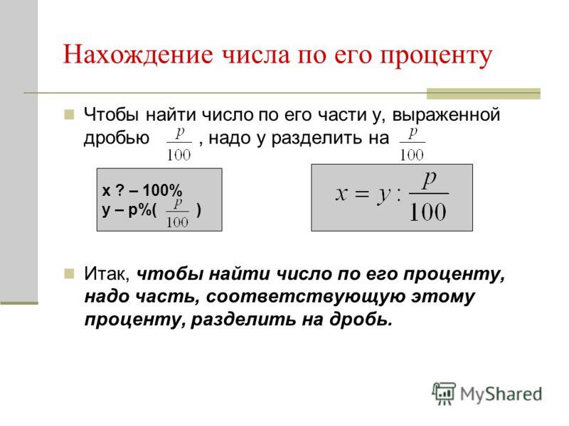 Нахождение числа по его проценту Чтобы найти число по его части y, выраженной дробью, надо y разделить на Итак, чтобы найти число по его проценту, надо часть, соответствующую этому проценту, разделить на дробь. x ? – 100% y – р%( )