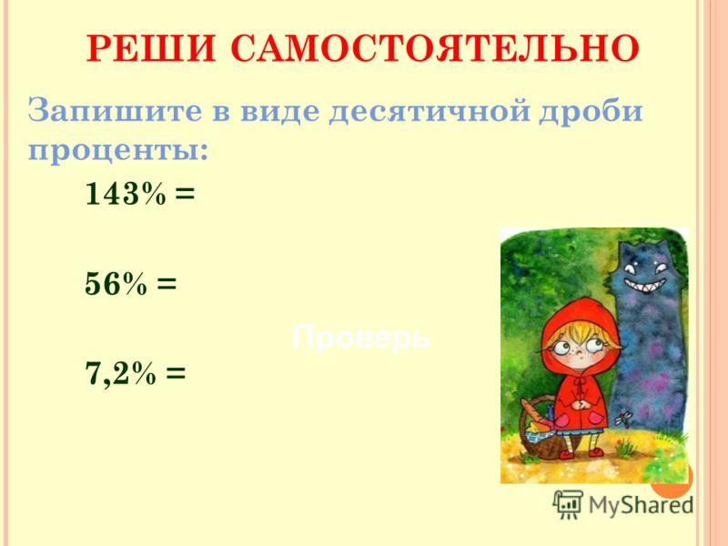 Запишите в виде десятичной дроби проценты: 143% = 56% = 7,2% = РЕШИ САМОСТОЯТЕЛЬНО Проверь