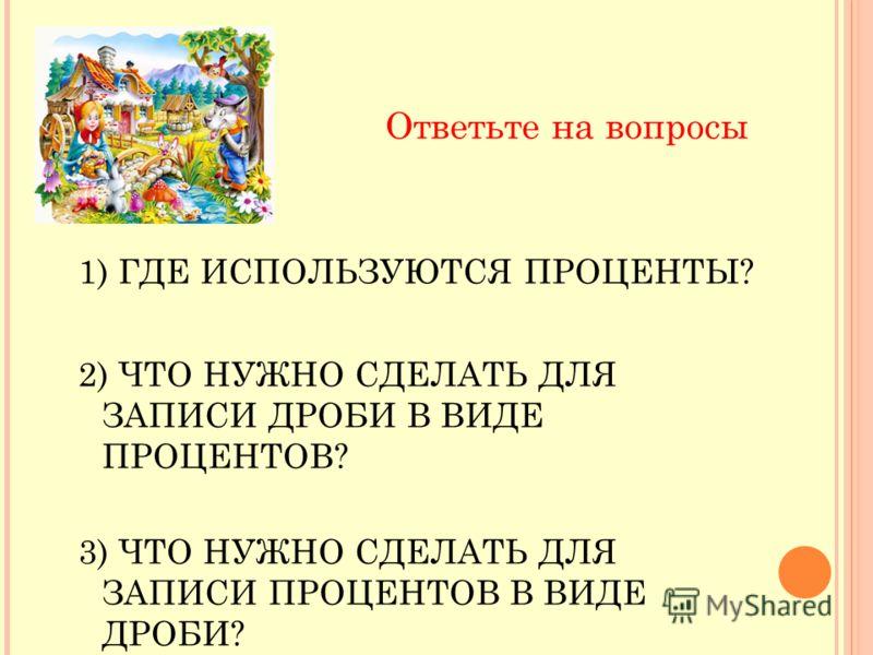 Ответьте на вопросы 1) ГДЕ ИСПОЛЬЗУЮТСЯ ПРОЦЕНТЫ? 2) ЧТО НУЖНО СДЕЛАТЬ ДЛЯ ЗАПИСИ ДРОБИ В ВИДЕ ПРОЦЕНТОВ? 3) ЧТО НУЖНО СДЕЛАТЬ ДЛЯ ЗАПИСИ ПРОЦЕНТОВ В ВИДЕ ДРОБИ?