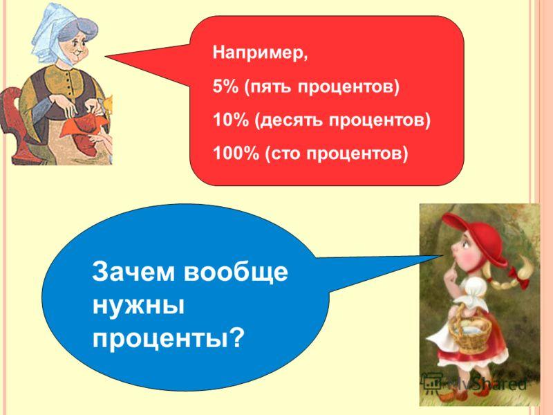 Например, 5% (пять процентов) 10% (десять процентов) 100% (сто процентов) Зачем вообще нужны проценты?