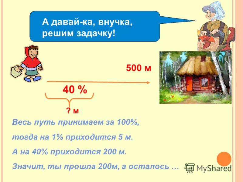 А давай-ка, внучка, решим задачку! 500 м 40 % ? м Весь путь принимаем за 100%, тогда на 1% приходится 5 м. А на 40% приходится 200 м. Значит, ты прошла 200м, а осталось …