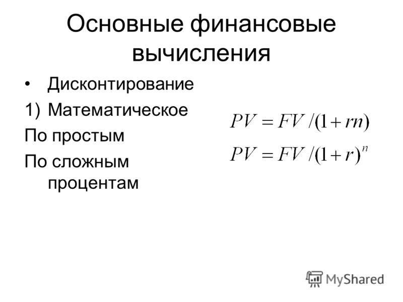 Основные финансовые вычисления Дисконтирование 1)Математическое По простым По сложным процентам