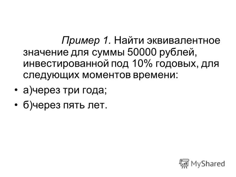 Пример 1. Найти эквивалентное значение для суммы 50000 рублей, инвестированной под 10% годовых, для следующих моментов времени: а)через три года; б)через пять лет.