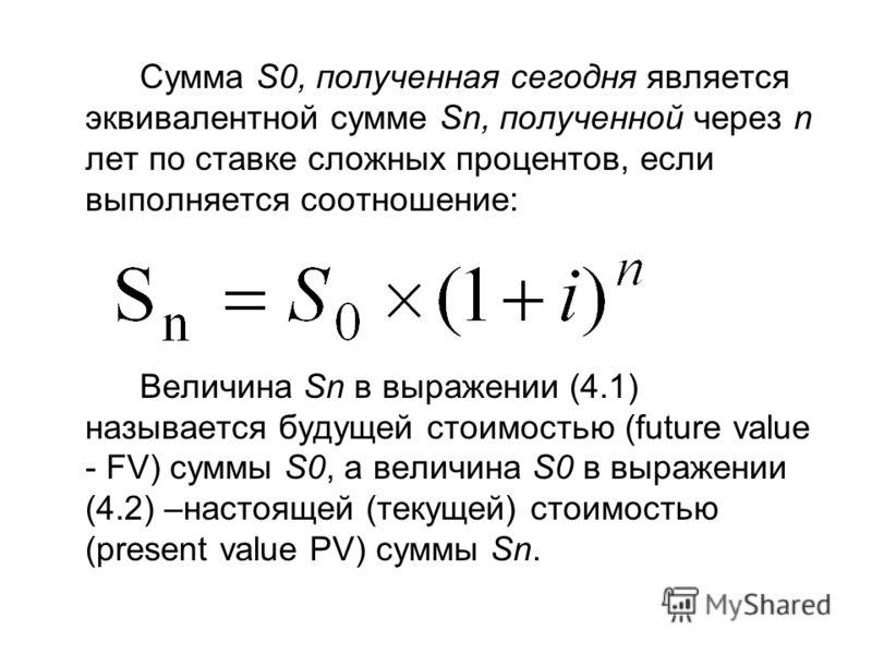 Сумма S0, полученная сегодня является эквивалентной сумме Sn, полученной через n лет по ставке сложных процентов, если выполняется соотношение: Величина Sn в выражении (4.1) называется будущей стоимостью (future value - FV) суммы S0, а величина S0 в