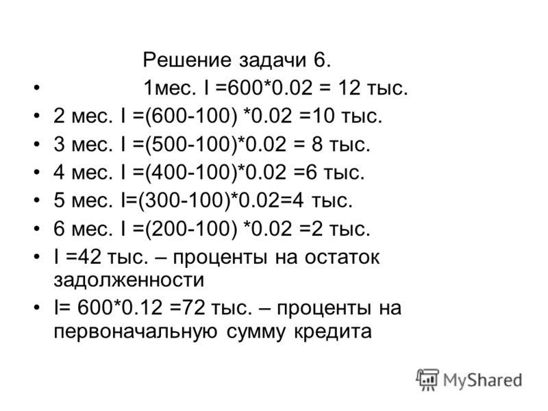 Решение задачи 6. 1мес. I =600*0.02 = 12 тыс. 2 мес. I =(600-100) *0.02 =10 тыс. 3 мес. I =(500-100)*0.02 = 8 тыс. 4 мес. I =(400-100)*0.02 =6 тыс. 5 мес. I=(300-100)*0.02=4 тыс. 6 мес. I =(200-100) *0.02 =2 тыс. I =42 тыс. – проценты на остаток задо
