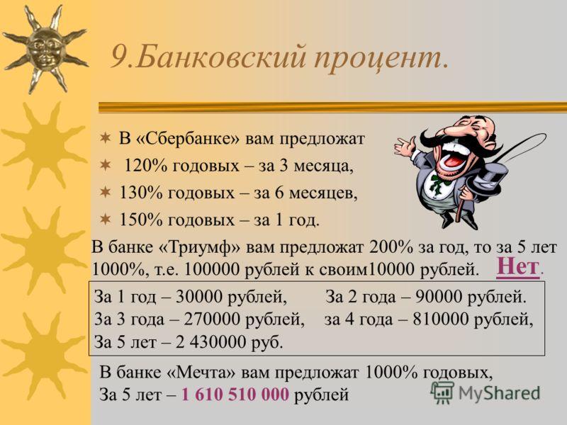 9.Банковский процент. В «Сбербанке» вам предложат 120% годовых – за 3 месяца, 130% годовых – за 6 месяцев, 150% годовых – за 1 год. В банке «Триумф» вам предложат 200% за год, то за 5 лет 1000%, т.е. 100000 рублей к своим10000 рублей. Нет. За 1 год –