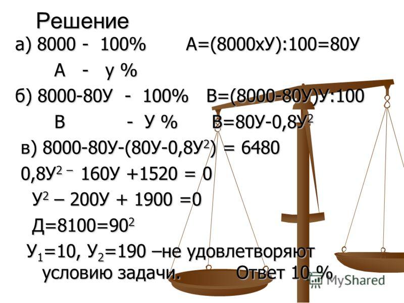 Решение а) 8000 - 100% А=(8000хУ):100=80У А - у % А - у % б) 8000-80У - 100% В=(8000-80У)У:100 В - У % В=80У-0,8У 2 В - У % В=80У-0,8У 2 в) 8000-80У-(80У-0,8У 2 ) = 6480 в) 8000-80У-(80У-0,8У 2 ) = 6480 0,8У 2 – 160У +1520 = 0 0,8У 2 – 160У +1520 = 0