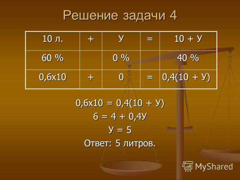 Решение задачи 4 0,6х10 = 0,4(10 + У) 6 = 4 + 0,4У У = 5 Ответ: 5 литров. 10 л. +У= 10 + У 60 % 0 % 40 % 0,6х10+0= 0,4(10 + У)