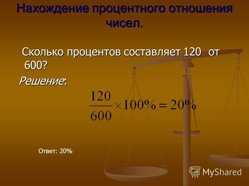 Нахождение процентного отношения чисел. Сколько процентов составляет 120 от 600? Сколько процентов составляет 120 от 600? Решение: Решение: Ответ: 20%