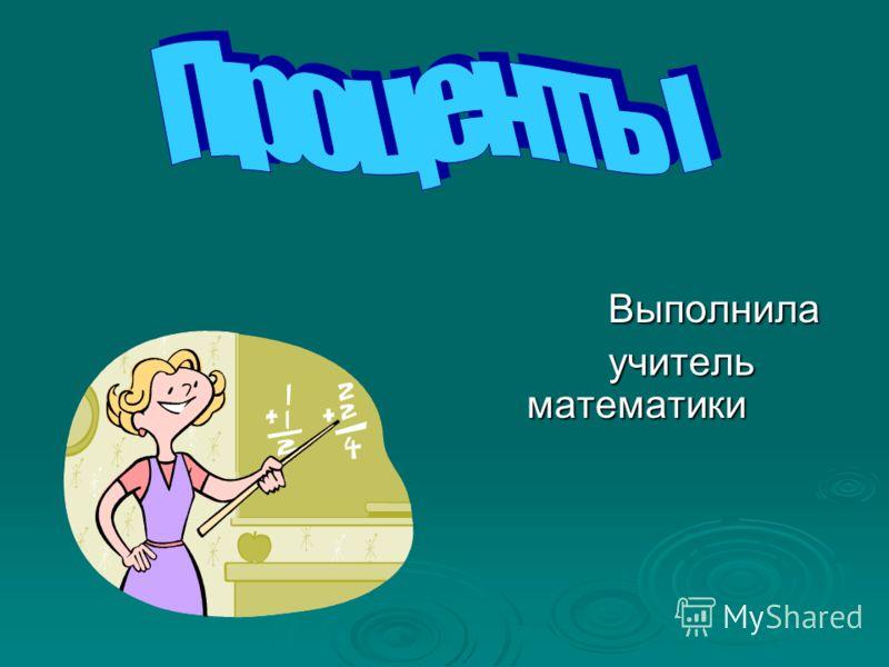 Выполнила Выполнила учитель математики учитель математики
