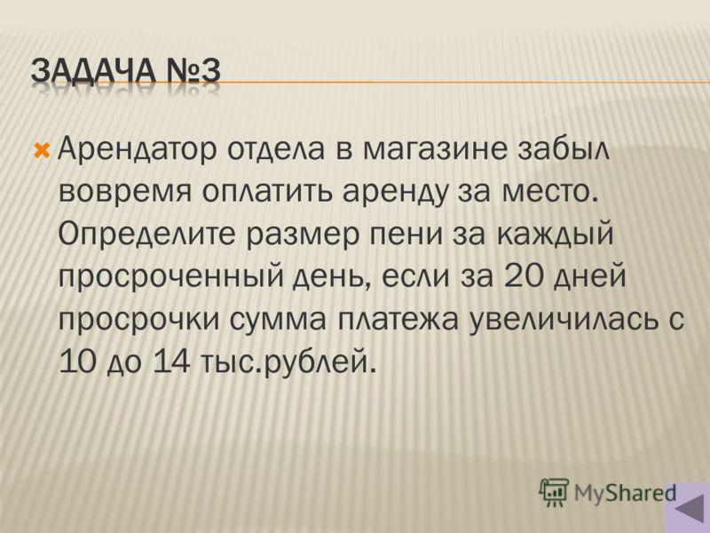 Арендатор отдела в магазине забыл вовремя оплатить аренду за место. Определите размер пени за каждый просроченный день, если за 20 дней просрочки сумма платежа увеличилась с 10 до 14 тыс.рублей.