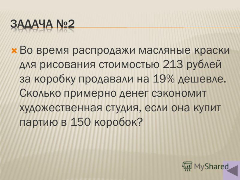 Во время распродажи масляные краски для рисования стоимостью 213 рублей за коробку продавали на 19% дешевле. Сколько примерно денег сэкономит художественная студия, если она купит партию в 150 коробок?