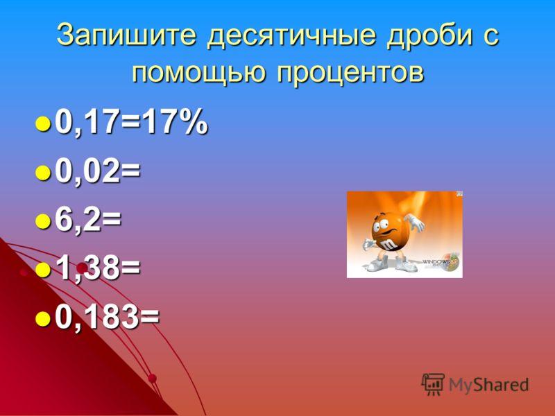 Запишите десятичные дроби с помощью процентов 0,17=17% 0,17=17% 0,02= 0,02= 6,2= 6,2= 1,38= 1,38= 0,183= 0,183=