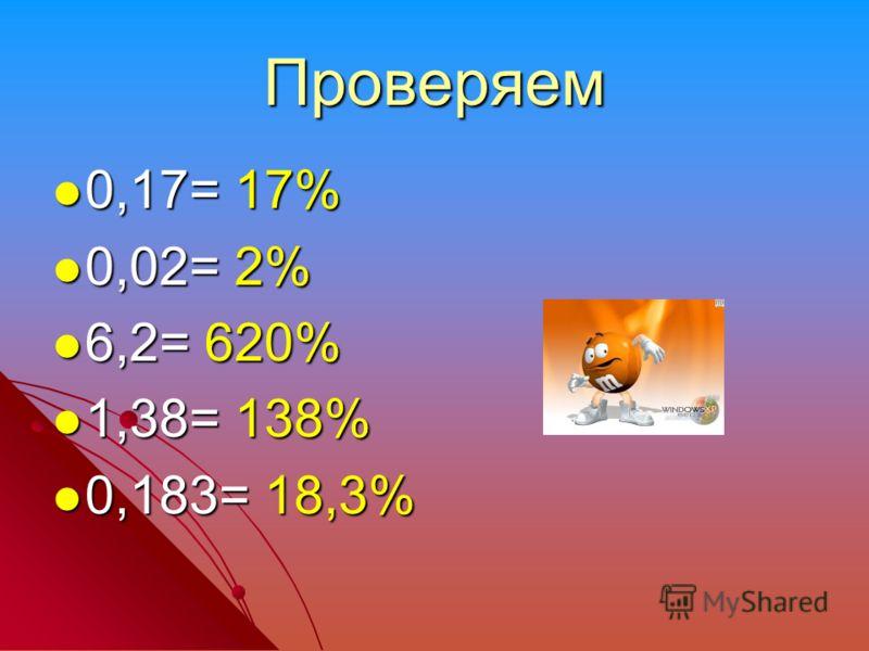 Проверяем 0,17= 17% 0,17= 17% 0,02= 2% 0,02= 2% 6,2= 620% 6,2= 620% 1,38= 138% 1,38= 138% 0,183= 18,3% 0,183= 18,3%