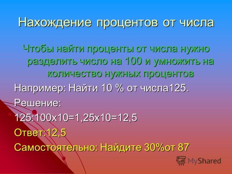Нахождение процентов от числа Чтобы найти проценты от числа нужно разделить число на 100 и умножить на количество нужных процентов Например: Найти 10 % от числа125. Решение:125:100х10=1,25х10=12,5Ответ:12,5 Самостоятельно: Найдите 30%от 87