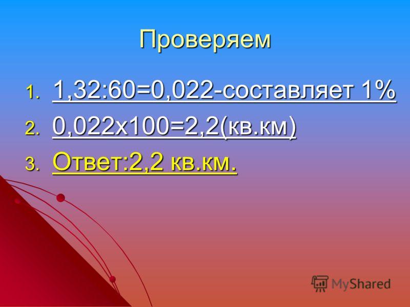Проверяем 1. 1,32:60=0,022-составляет 1% 2. 0,022х100=2,2(кв.км) 3. Ответ:2,2 кв.км.