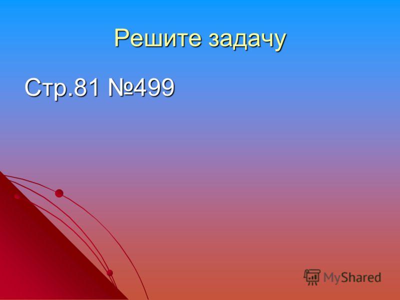 Решите задачу Стр.81 499