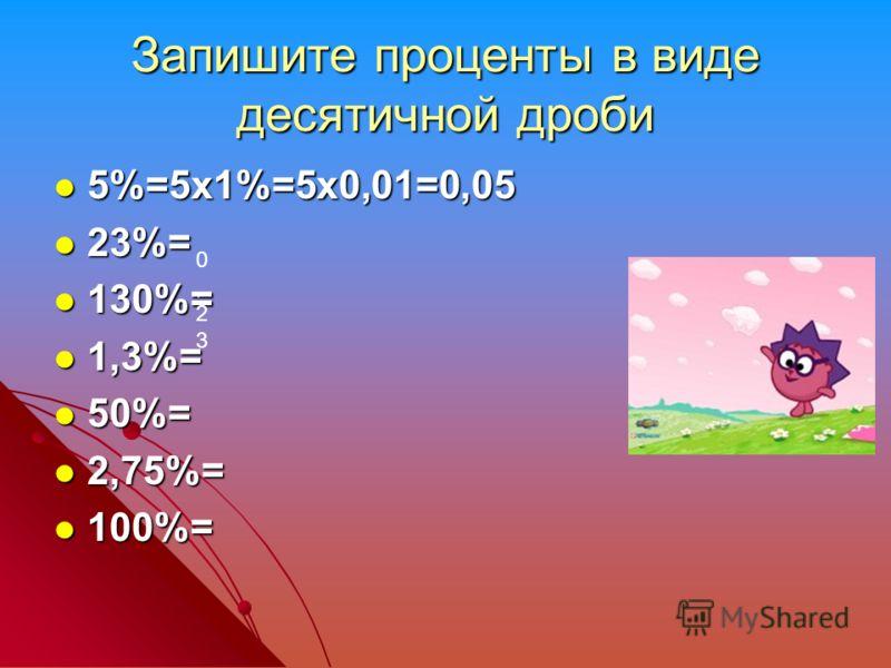 Запишите проценты в виде десятичной дроби 5%=5х1%=5х0,01=0,05 5%=5х1%=5х0,01=0,05 23%= 23%= 130%= 130%= 1,3%= 1,3%= 50%= 50%= 2,75%= 2,75%= 100%= 100%= 0,230,23