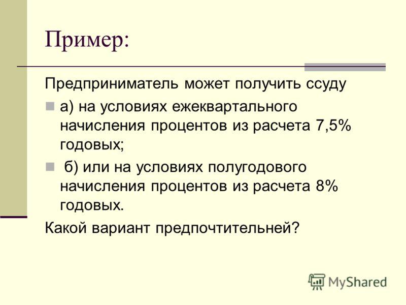 Пример: Предприниматель может получить ссуду а) на условиях ежеквартального начисления процентов из расчета 7,5% годовых; б) или на условиях полугодового начисления процентов из расчета 8% годовых. Какой вариант предпочтительней?