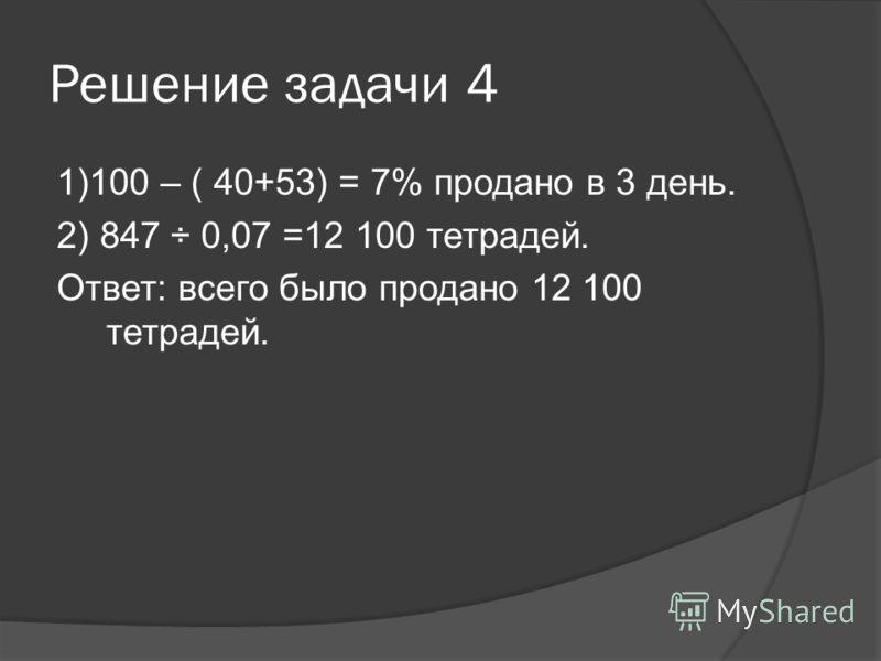 Решение задачи 4 1)100 – ( 40+53) = 7% продано в 3 день. 2) 847 ÷ 0,07 =12 100 тетрадей. Ответ: всего было продано 12 100 тетрадей.