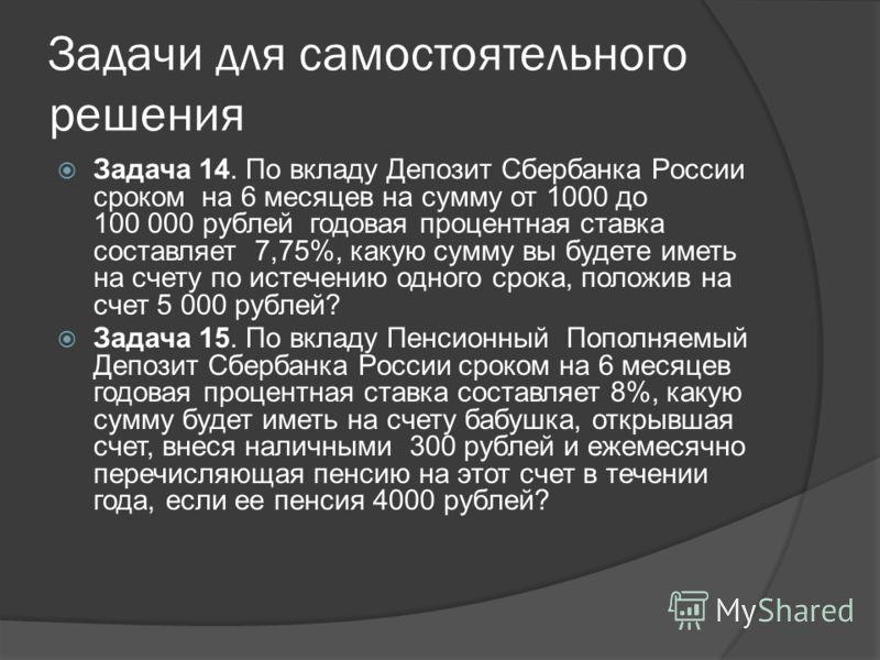 Задачи для самостоятельного решения Задача 14. По вкладу Депозит Сбербанка России сроком на 6 месяцев на сумму от 1000 до 100 000 рублей годовая процентная ставка составляет 7,75%, какую сумму вы будете иметь на счету по истечению одного срока, полож