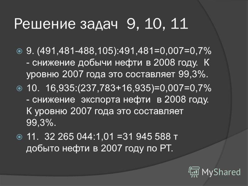 Решение задач 9, 10, 11 9. (491,481-488,105):491,481=0,007=0,7% - снижение добычи нефти в 2008 году. К уровню 2007 года это составляет 99,3%. 10. 16,935:(237,783+16,935)=0,007=0,7% - снижение экспорта нефти в 2008 году. К уровню 2007 года это составл