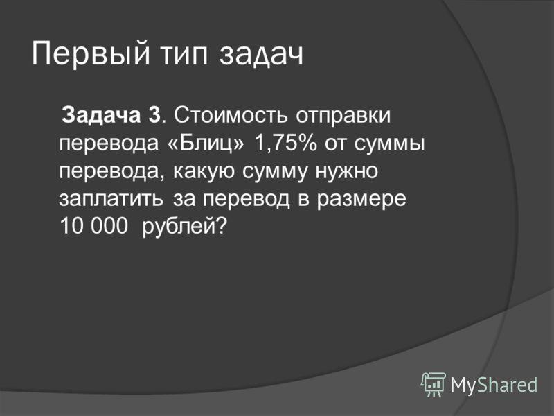 Первый тип задач Задача 3. Стоимость отправки перевода «Блиц» 1,75% от суммы перевода, какую сумму нужно заплатить за перевод в размере 10 000 рублей?