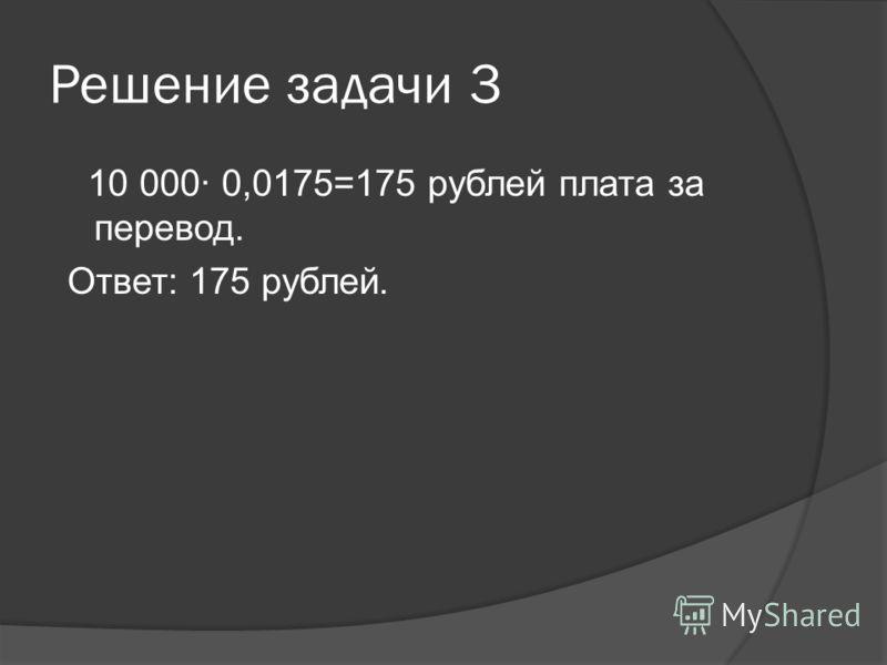 Решение задачи 3 10 000· 0,0175=175 рублей плата за перевод. Ответ: 175 рублей.