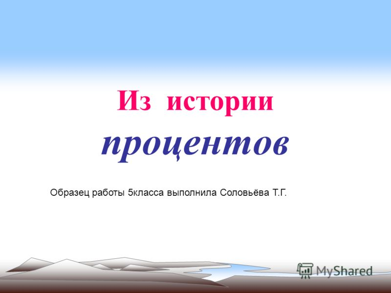Из истории процентов Образец работы 5класса выполнила Соловьёва Т.Г.