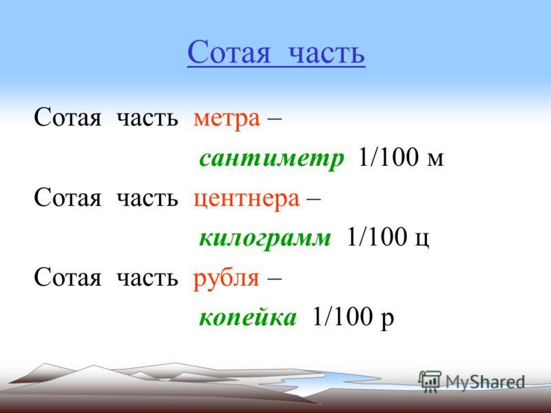 Сотая часть Сотая часть метра – сантиметр 1/100 м Сотая часть центнера – килограмм 1/100 ц Сотая часть рубля – копейка 1/100 р