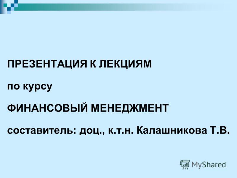 ПРЕЗЕНТАЦИЯ К ЛЕКЦИЯМ по курсу ФИНАНСОВЫЙ МЕНЕДЖМЕНТ составитель: доц., к.т.н. Калашникова Т.В.