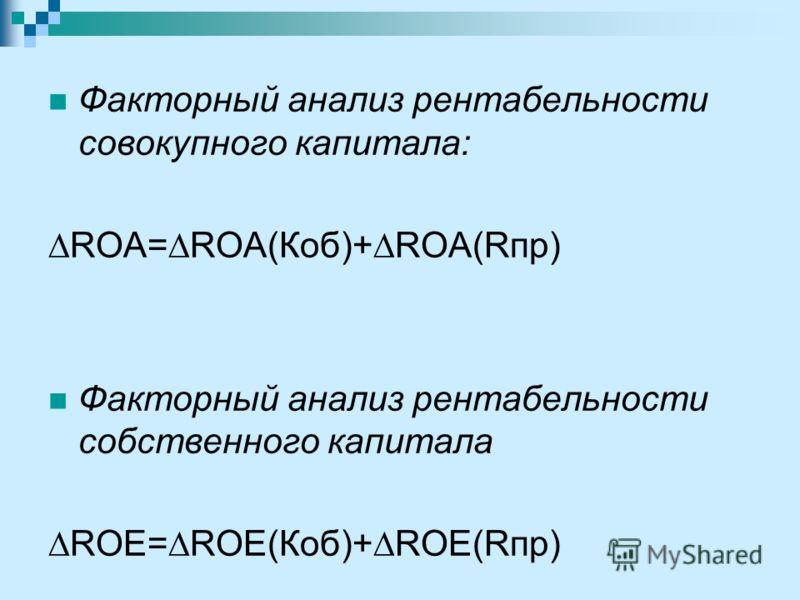 Факторный анализ рентабельности совокупного капитала: ROA=ROA(Коб)+ROA(Rпр) Факторный анализ рентабельности собственного капитала ROЕ=ROЕ(Коб)+ROЕ(Rпр)