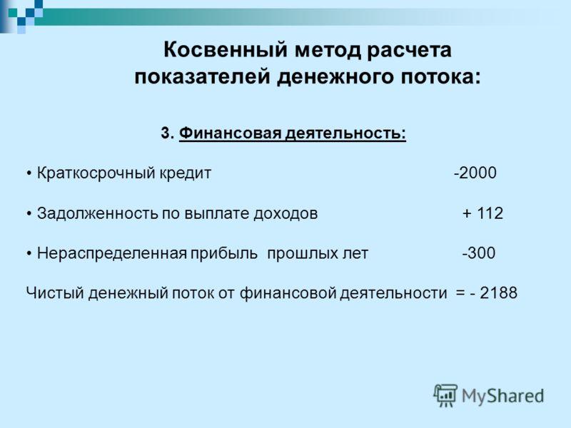3. Финансовая деятельность: Краткосрочный кредит -2000 Задолженность по выплате доходов + 112 Нераспределенная прибыль прошлых лет -300 Чистый денежный поток от финансовой деятельности = - 2188 Косвенный метод расчета показателей денежного потока: